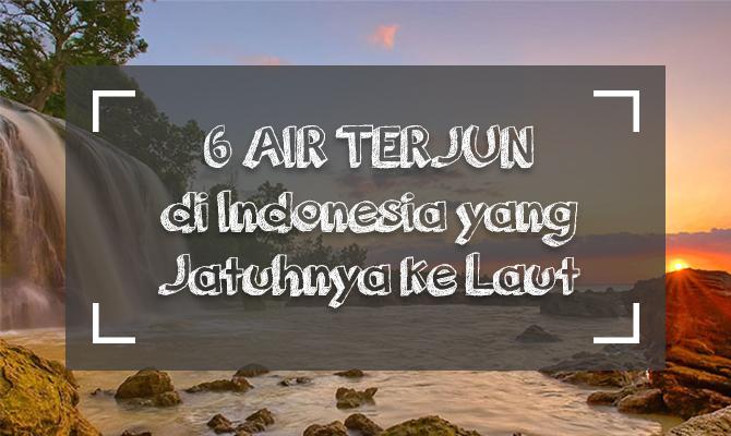 Super Keren! Inilah 6 Air Terjun di Indonesia yang Jatuh ke Laut